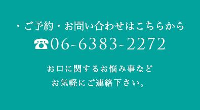 ・ご予約・お問い合わせはこちらから TEL:06-6383-2272 お口に関するお悩み事など お気軽にご連絡下さい。